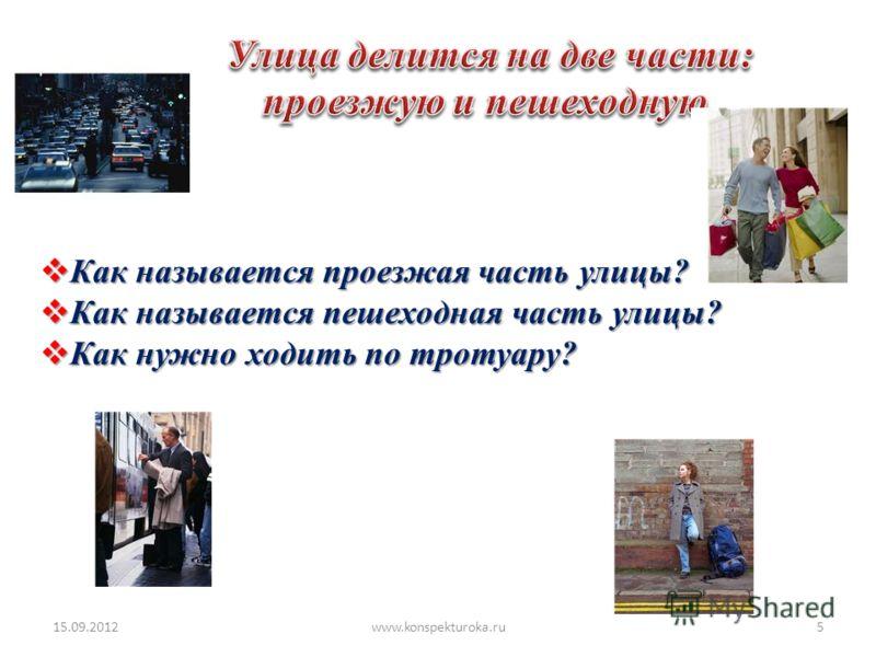 Как называется проезжая часть улицы? Как называется проезжая часть улицы? Как называется пешеходная часть улицы? Как называется пешеходная часть улицы? Как нужно ходить по тротуару? Как нужно ходить по тротуару? 15.09.20125www.konspekturoka.ru