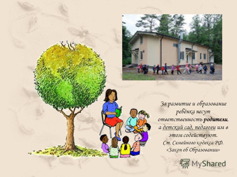 За развитие и образование ребёнка несут ответственность родители, а детский сад, педагоги им в этом содействуют. Ст. Семейного кодекса РФ. «Закон об Образовании»