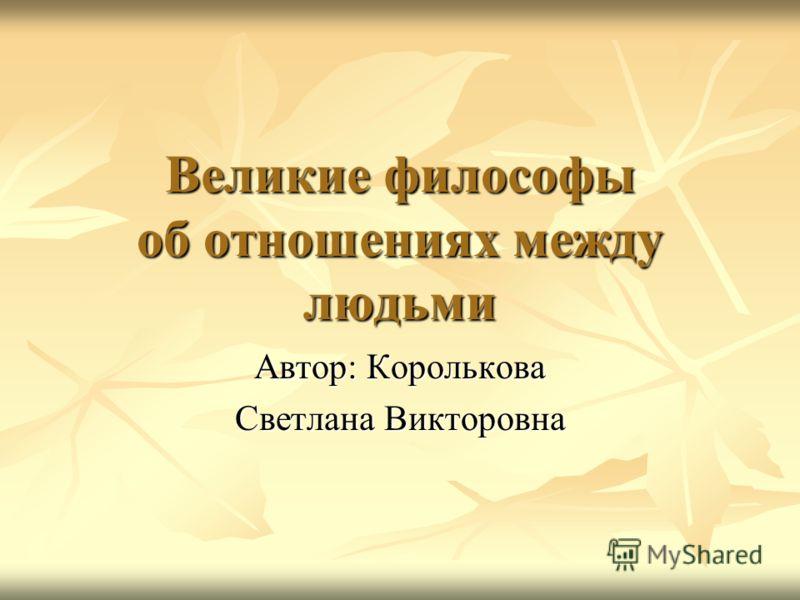 Великие философы об отношениях между людьми Автор: Королькова Светлана Викторовна