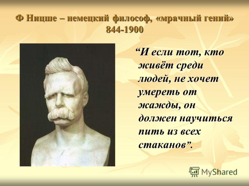 Ф Ницше – немецкий философ, «мрачный гений» 844-1900 И если тот, кто живёт среди людей, не хочет умереть от жажды, он должен научиться пить из всех стаканов. И если тот, кто живёт среди людей, не хочет умереть от жажды, он должен научиться пить из вс