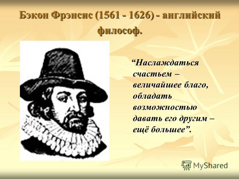 Бэкон Фрэнсис (1561 - 1626) - английский философ. Наслаждаться счастьем – величайшее благо, обладать возможностью давать его другим – ещё большее. Наслаждаться счастьем – величайшее благо, обладать возможностью давать его другим – ещё большее.