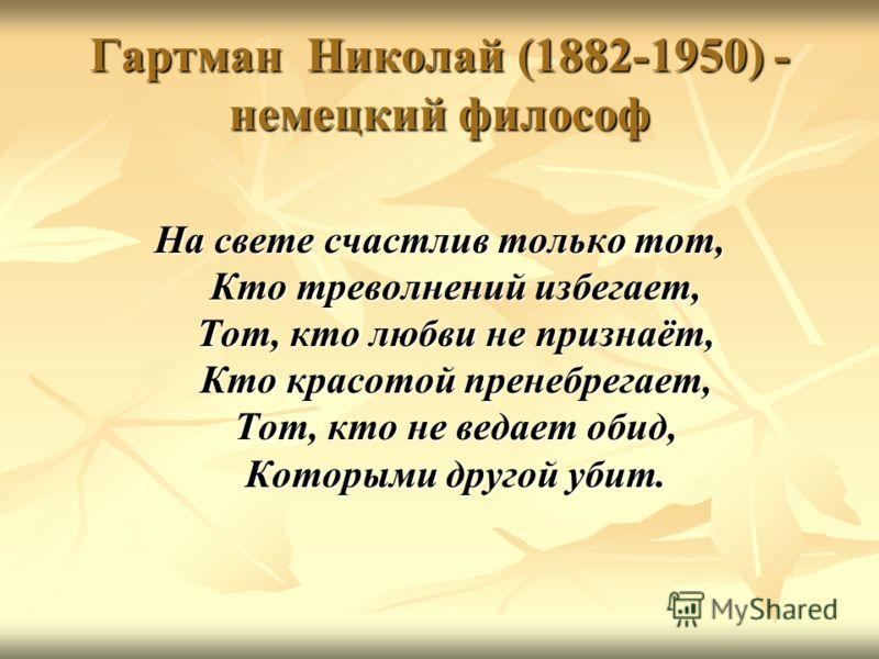 Гартман Николай (1882-1950) - немецкий философ На свете счастлив только тот, Кто треволнений избегает, Тот, кто любви не признаёт, Кто красотой пренебрегает, Тот, кто не ведает обид, Которыми другой убит.