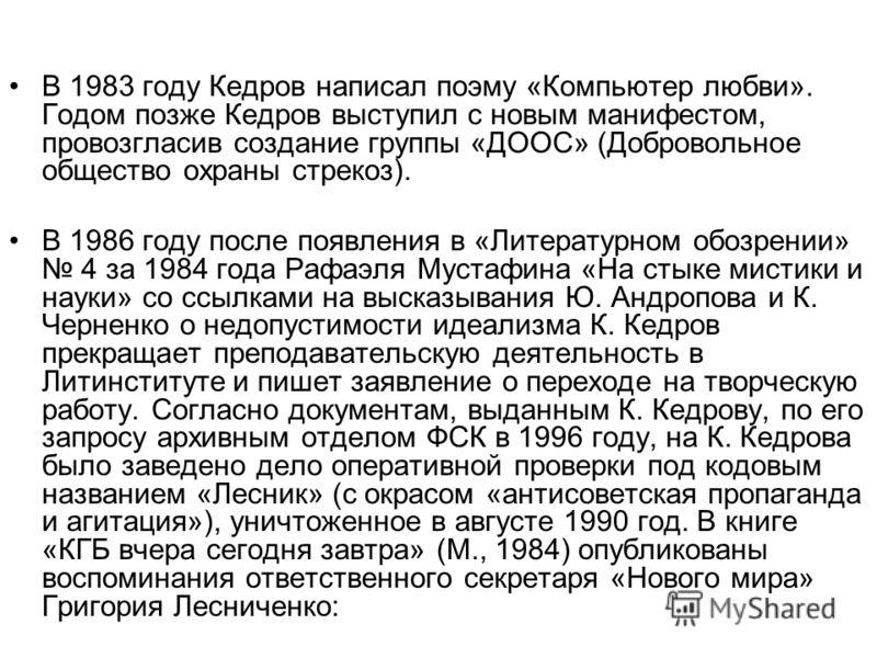 В 1983 году Кедров написал поэму «Компьютер любви». Годом позже Кедров выступил с новым манифестом, провозгласив создание группы «ДООС» (Добровольное общество охраны стрекоз). В 1986 году после появления в «Литературном обозрении» 4 за 1984 года Рафа