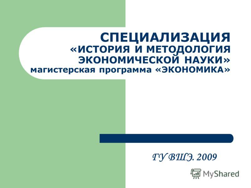 СПЕЦИАЛИЗАЦИЯ «ИСТОРИЯ И МЕТОДОЛОГИЯ ЭКОНОМИЧЕСКОЙ НАУКИ» магистерская программа «ЭКОНОМИКА» ГУ ВШЭ. 2009