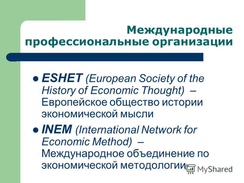 Международные профессиональные организации ESHET (European Society of the History of Economic Thought) – Европейское общество истории экономической мысли INEM (International Network for Economic Method) – Международное объединение по экономической ме