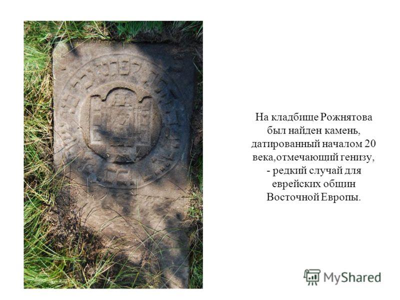 На кладбище Рожнятова был найден камень, датированный началом 20 века,отмечающий генизу, - редкий случай для еврейских общин Восточной Европы.