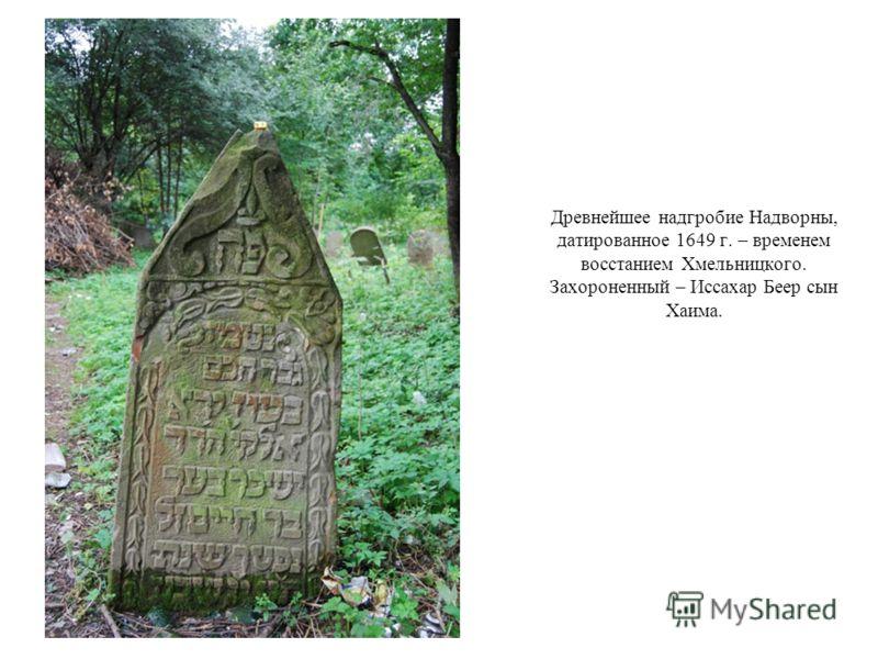 Древнейшее надгробие Надворны, датированное 1649 г. – временем восстанием Хмельницкого. Захороненный – Иссахар Беер сын Хаима.