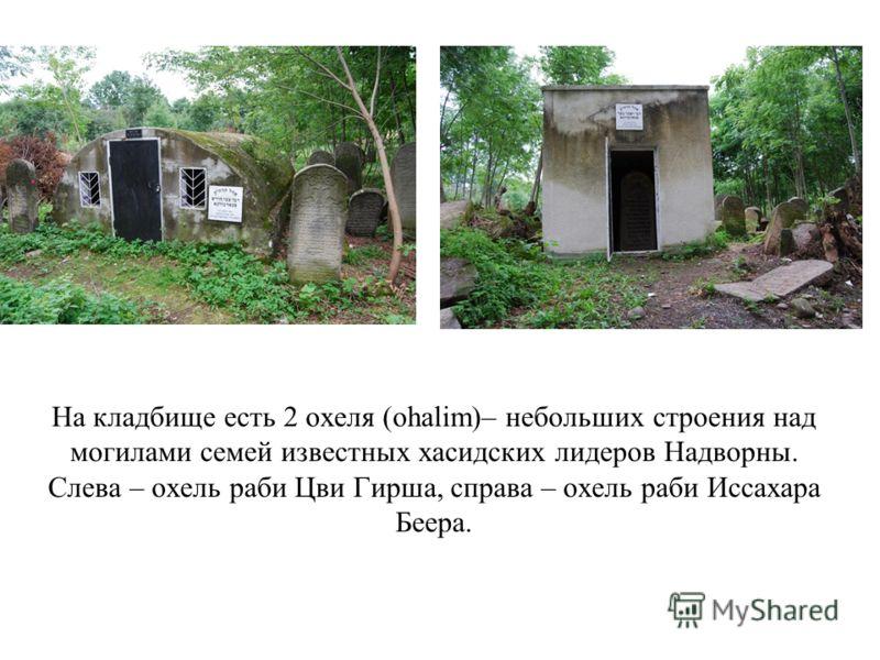На кладбище есть 2 охеля (ohalim)– небольших строения над могилами семей известных хасидских лидеров Надворны. Слева – охель раби Цви Гирша, справа – охель раби Иссахара Беера.