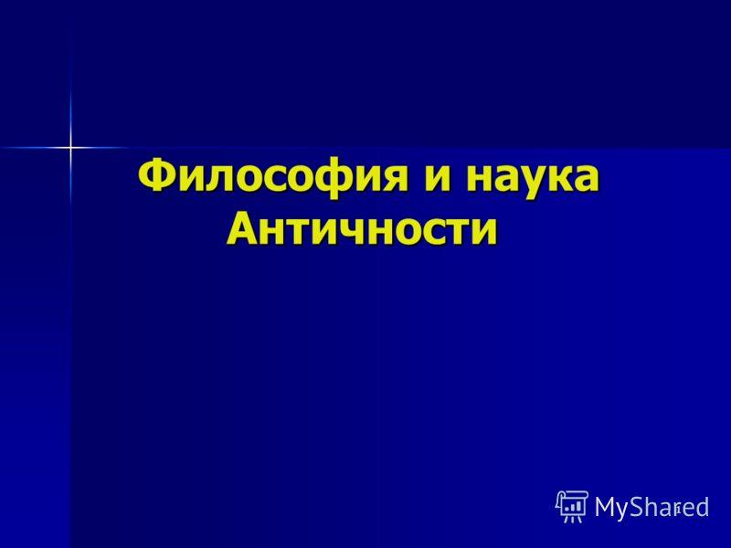 1 Философия и наука Античности Философия и наука Античности