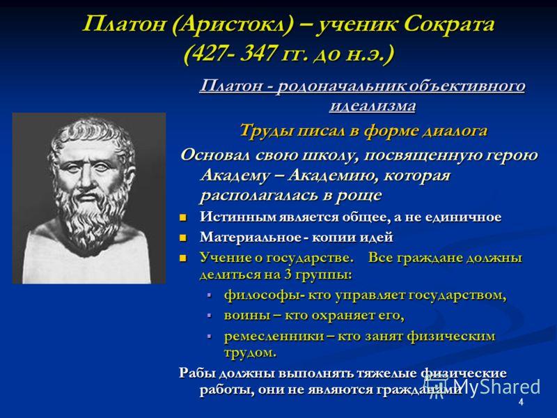 4 Платон (Аристокл) – ученик Сократа (427- 347 гг. до н.э.) Платон - родоначальник объективного идеализма Труды писал в форме диалога Основал свою школу, посвященную герою Академу – Академию, которая располагалась в роще Истинным является общее, а не