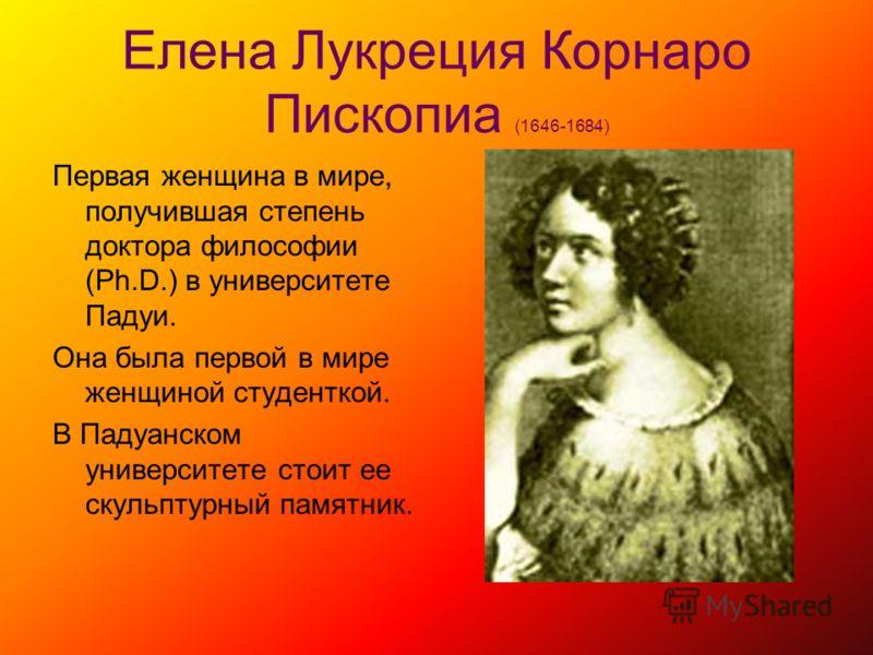 Елена Лукреция Корнаро Пископиа (1646-1684) Первая женщина в мире, получившая степень доктора философии (Ph.D.) в университете Падуи. Она была первой в мире женщиной студенткой. В Падуанском университете стоит ее скульптурный памятник.