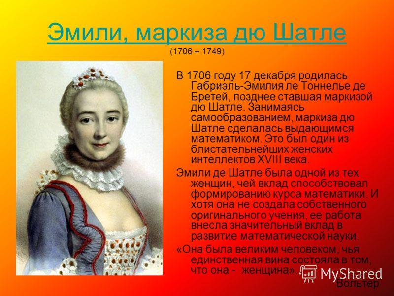 Эмили, маркиза дю Шатле Эмили, маркиза дю Шатле (1706 – 1749) В 1706 году 17 декабря родилась Габриэль-Эмилия ле Тоннелье де Бретей, позднее ставшая маркизой дю Шатле. Занимаясь самообразованием, маркиза дю Шатле сделалась выдающимся математиком. Это