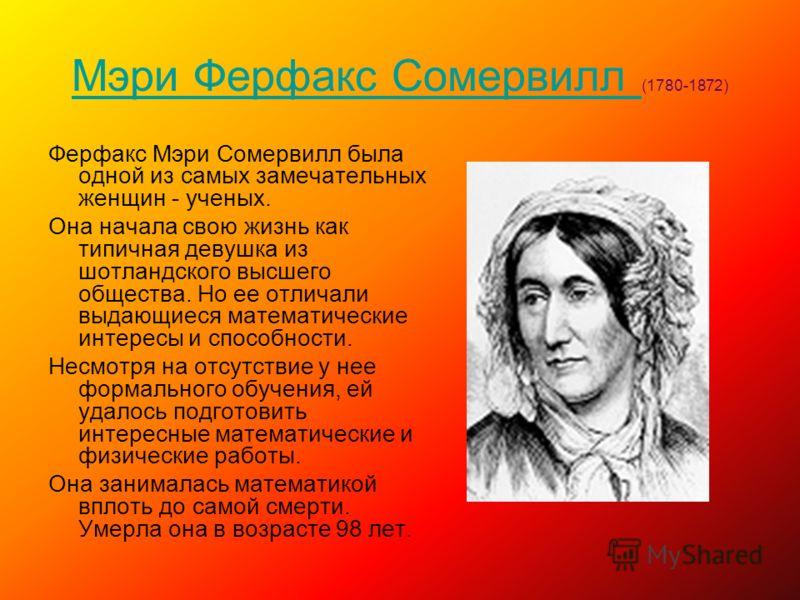 Мэри Ферфакс Сомервилл Мэри Ферфакс Сомервилл (1780-1872) Ферфакс Мэри Сомервилл была одной из самых замечательных женщин - ученых. Она начала свою жизнь как типичная девушка из шотландского высшего общества. Но ее отличали выдающиеся математические