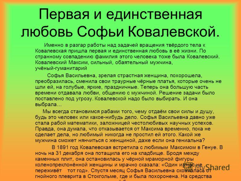 Первая и единственная любовь Софьи Ковалевской. Именно в разгар работы над задачей вращения твёрдого тела к Ковалевская пришла первая и единственная любовь в её жизни. По странному совпадению фамилия этого человека тоже была Ковалевский. Ковалевский