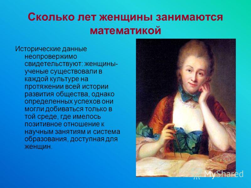 Сколько лет женщины занимаются математикой Исторические данные неопровержимо свидетельствуют: женщины- ученые существовали в каждой культуре на протяжении всей истории развития общества, однако определенных успехов они могли добиваться только в той с