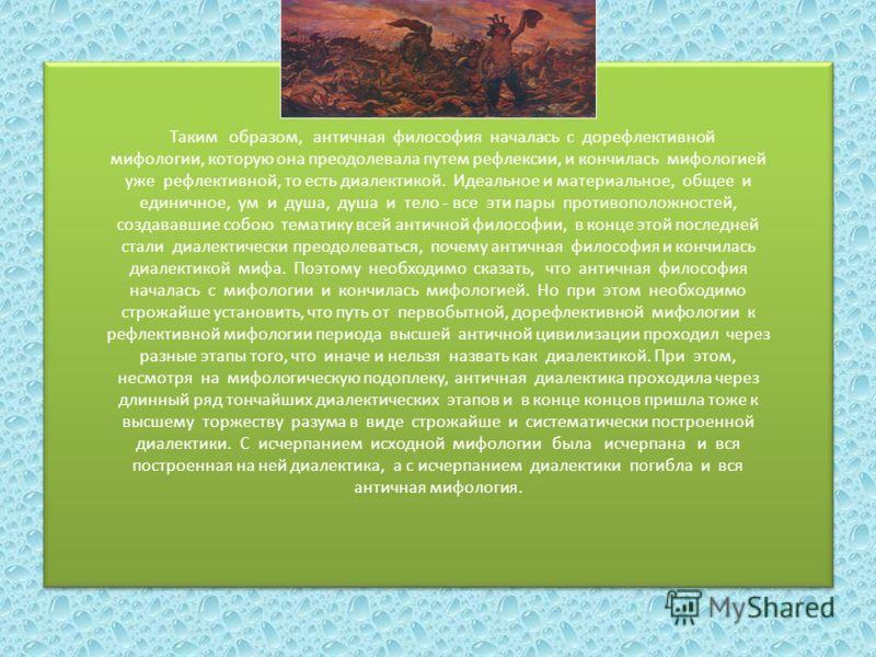 Таким образом, античная философия началась с дорефлективной мифологии, которую она преодолевала путем рефлексии, и кончилась мифологией уже рефлективной, то есть диалектикой. Идеальное и материальное, общее и единичное, ум и душа, душа и тело - все э