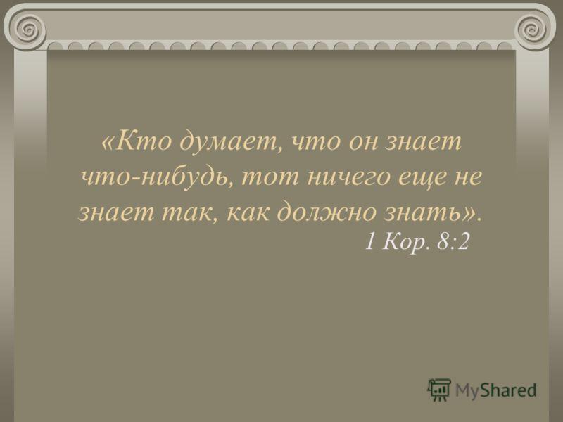 «Кто думает, что он знает что-нибудь, тот ничего еще не знает так, как должно знать». 1 Кор. 8:2