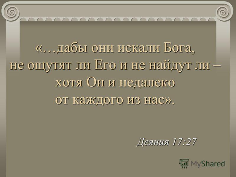 «…дабы они искали Бога, не ощутят ли Его и не найдут ли – хотя Он и недалеко от каждого из нас». Деяния 17:27 Деяния 17:27