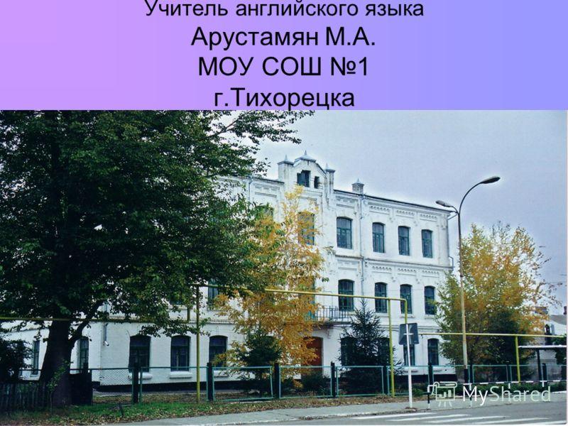 Учитель английского языка Арустамян М.А. МОУ СОШ 1 г.Тихорецка