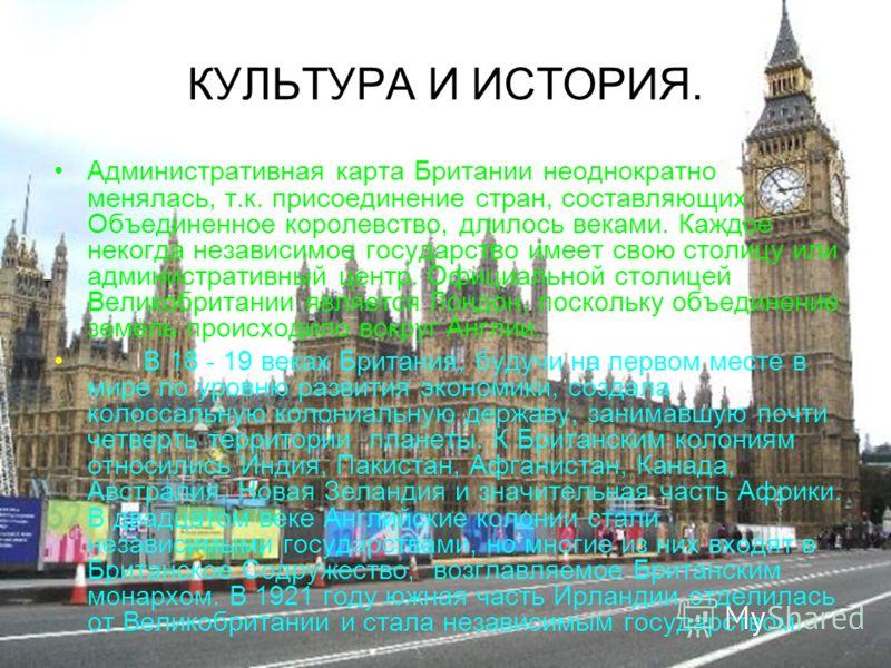 КУЛЬТУРА И ИСТОРИЯ. Административная карта Британии неоднократно менялась, т.к. присоединение стран, составляющих Объединенное королевство, длилось веками. Каждое некогда независимое государство имеет свою столицу или административный центр. Официаль