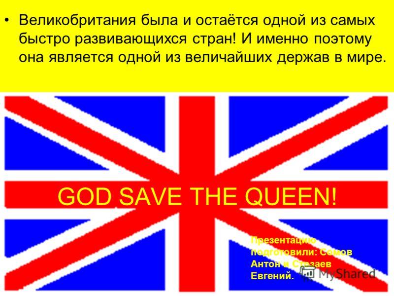 GOD SAVE THE QUEEN! Великобритания была и остаётся одной из самых быстро развивающихся стран! И именно поэтому она является одной из величайших держав в мире. Презентацию подготовили: Сомов Антон и Стозаев Евгений.