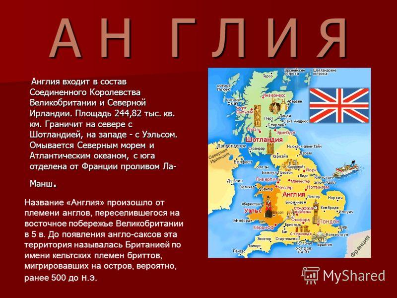 А Н Г Л И Я Англия входит в состав Соединенного Королевства Великобритании и Северной Ирландии. Площадь 244,82 тыс. кв. км. Граничит на севере с Шотландией, на западе - с Уэльсом. Омывается Северным морем и Атлантическим океаном, с юга отделена от Фр