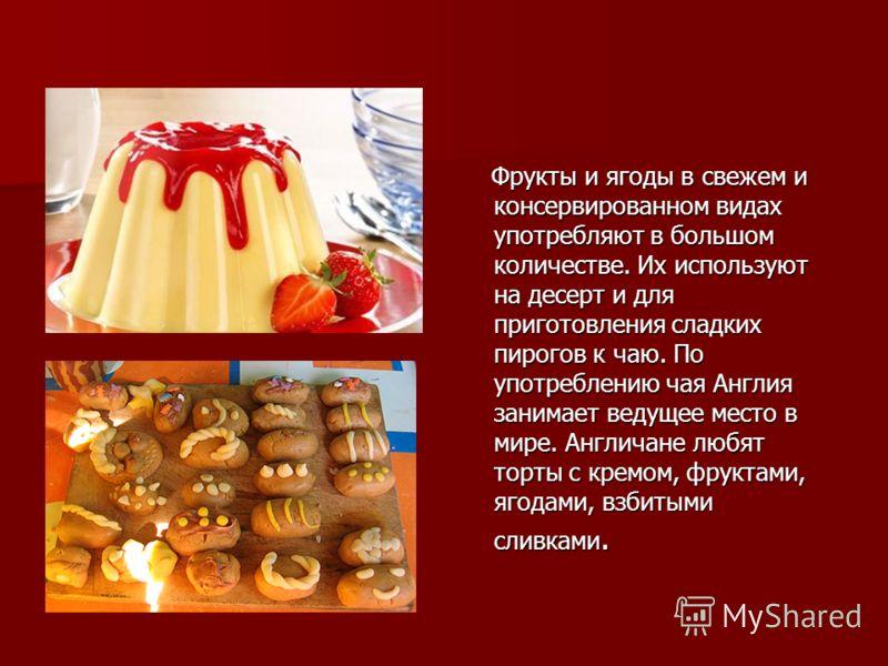 Фрукты и ягоды в свежем и консервированном видах употребляют в большом количестве. Их используют на десерт и для приготовления сладких пирогов к чаю. По употреблению чая Англия занимает ведущее место в мире. Англичане любят торты с кремом, фруктами,