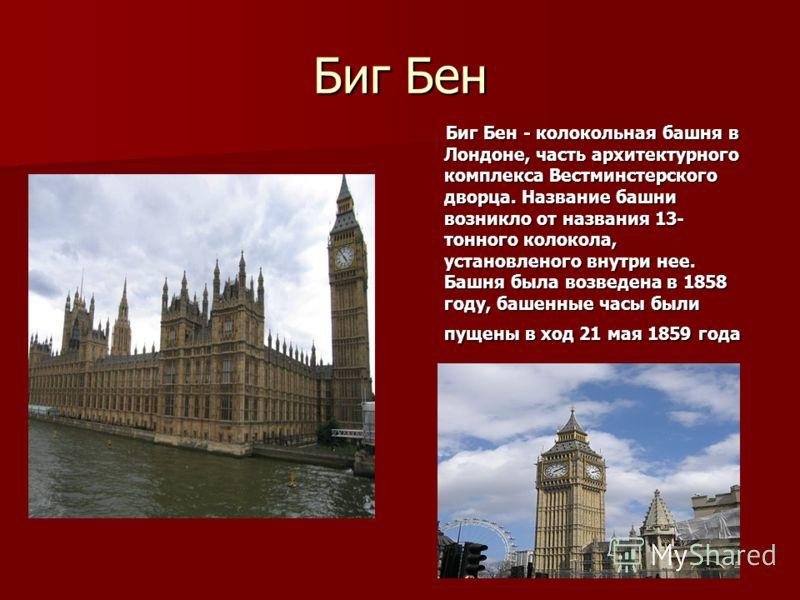 Биг Бен Биг Бен - колокольная башня в Лондоне, часть архитектурного комплекса Вестминстерского дворца. Название башни возникло от названия 13- тонного колокола, установленого внутри нее. Башня была возведена в 1858 году, башенные часы были пущены в х