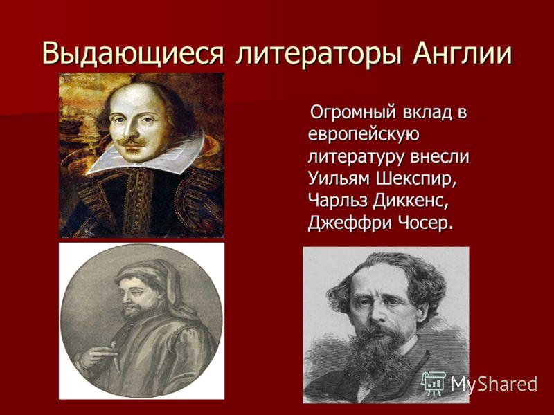 Выдающиеся литераторы Англии Огромный вклад в европейскую литературу внесли Уильям Шекспир, Чарльз Диккенс, Джеффри Чосер. Огромный вклад в европейскую литературу внесли Уильям Шекспир, Чарльз Диккенс, Джеффри Чосер.
