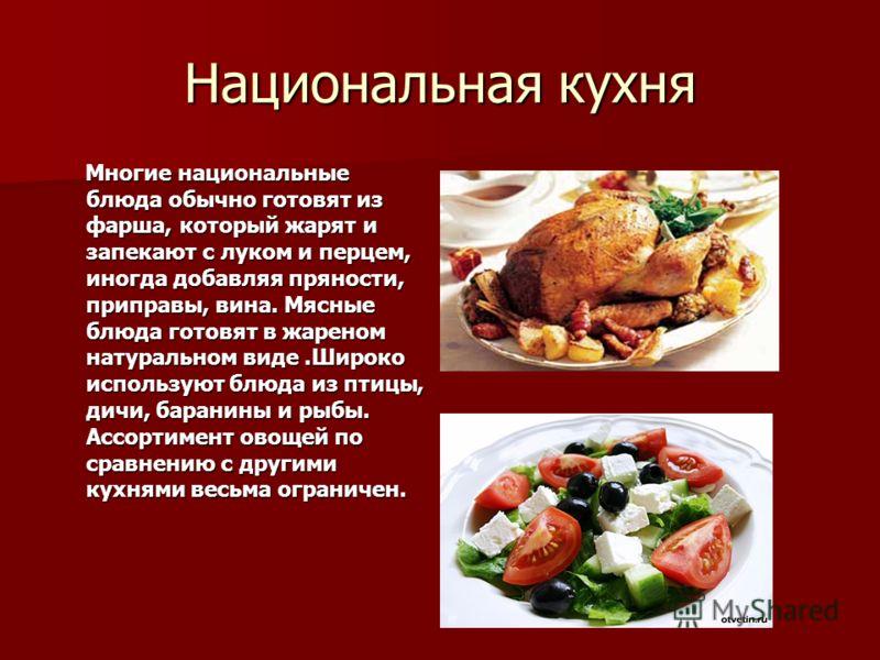 Национальная кухня Многие национальные блюда обычно готовят из фарша, который жарят и запекают с луком и перцем, иногда добавляя пряности, приправы, вина. Мясные блюда готовят в жареном натуральном виде.Широко используют блюда из птицы, дичи, баранин