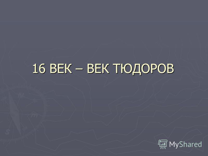 16 ВЕК – ВЕК ТЮДОРОВ
