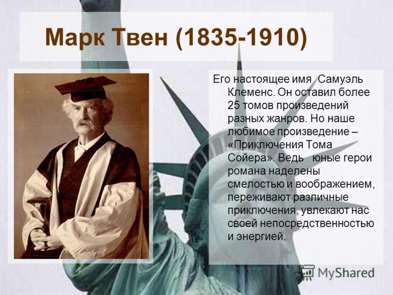 Марк Твен (1835-1910) Его настоящее имя Самуэль Клеменс. Он оставил более 25 томов произведений разных жанров. Но наше любимое произведение – «Приключения Тома Сойера». Ведь юные герои романа наделены смелостью и воображением, переживают различные пр