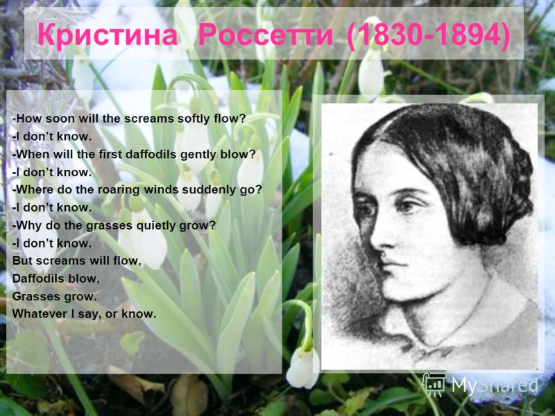 Кристина Россетти (1830-1894) -How soon will the screams softly flow? -I dont know. -When will the first daffodils gently blow? -I dont know. -Where do the roaring winds suddenly go? -I dont know. -Why do the grasses quietly grow? -I dont know. But s