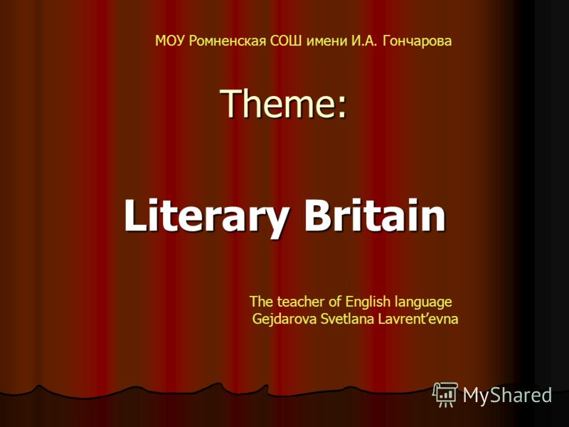 Theme: Literary Britain МОУ Ромненская СОШ имени И.А. Гончарова The teacher of English language Gejdarova Svetlana Lavrentevna