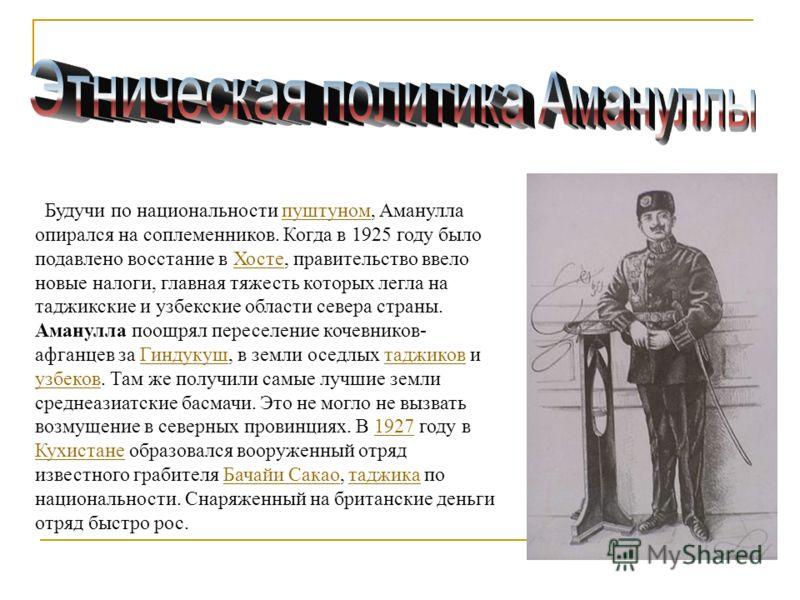 Будучи по национальности пуштуном, Аманулла опирался на соплеменников. Когда в 1925 году было подавлено восстание в Хосте, правительство ввело новые налоги, главная тяжесть которых легла на таджикские и узбекские области севера страны.пуштуномХосте А