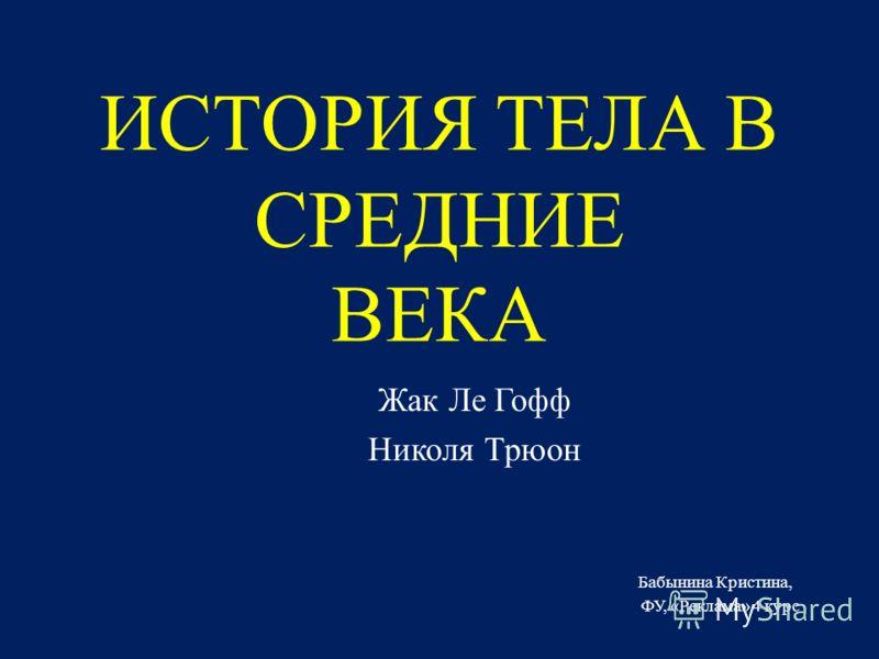 ИСТОРИЯ ТЕЛА В СРЕДНИЕ ВЕКА Жак Ле Гофф Николя Трюон Бабынина Кристина, ФУ, «Реклама» 4 курс