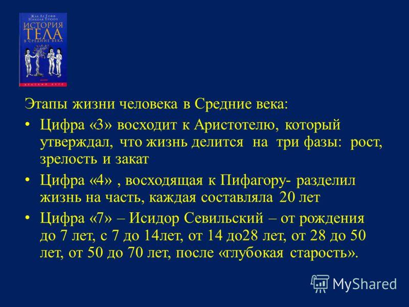 Этапы жизни человека в Средние века: Цифра «3» восходит к Аристотелю, который утверждал, что жизнь делится на три фазы: рост, зрелость и закат Цифра «4», восходящая к Пифагору- разделил жизнь на часть, каждая составляла 20 лет Цифра «7» – Исидор Севи