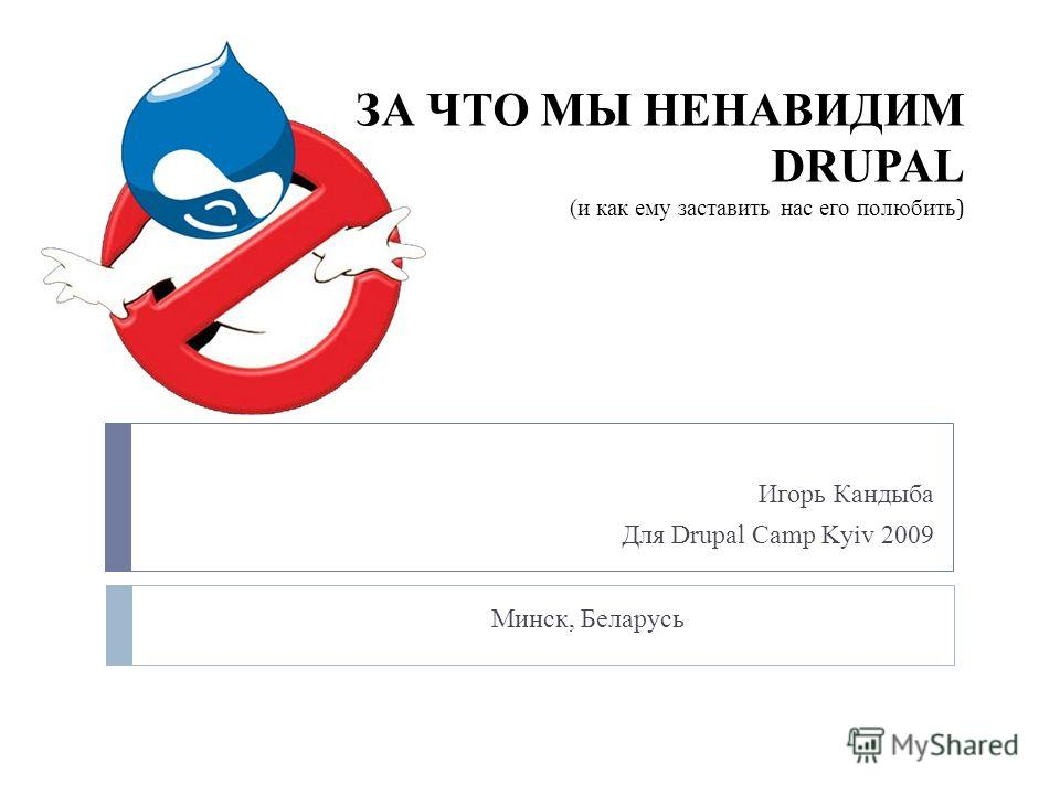 ЗА ЧТО МЫ НЕНАВИДИМ DRUPAL (и как ему заставить нас его полюбить ) Игорь Кандыба Для Drupal Camp Kyiv 2009 Минск, Беларусь