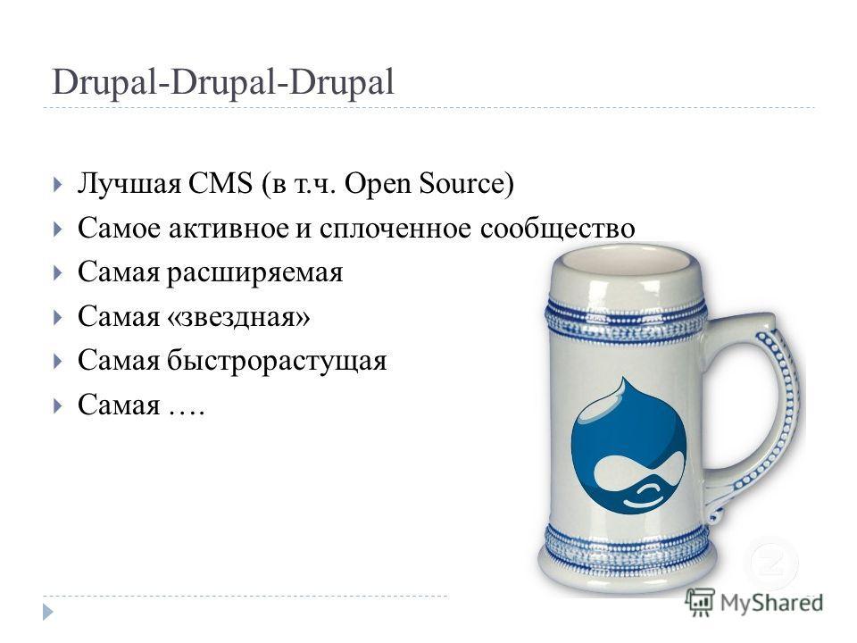 Drupal-Drupal-Drupal Лучшая CMS (в т.ч. Open Source) Самое активное и сплоченное сообщество Самая расширяемая Самая «звездная» Самая быстрорастущая Самая ….