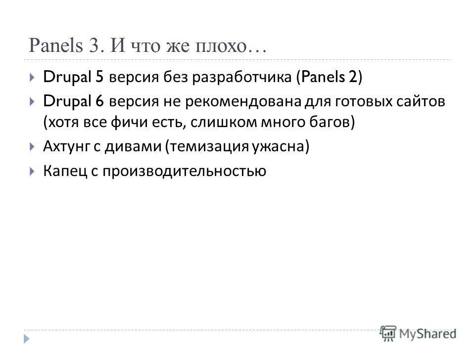 Panels 3. И что же плохо… Drupal 5 версия без разработчика (Panels 2) Drupal 6 версия не рекомендована для готовых сайтов ( хотя все фичи есть, слишком много багов ) Ахтунг с дивами ( темизация ужасна ) Капец с производительностью