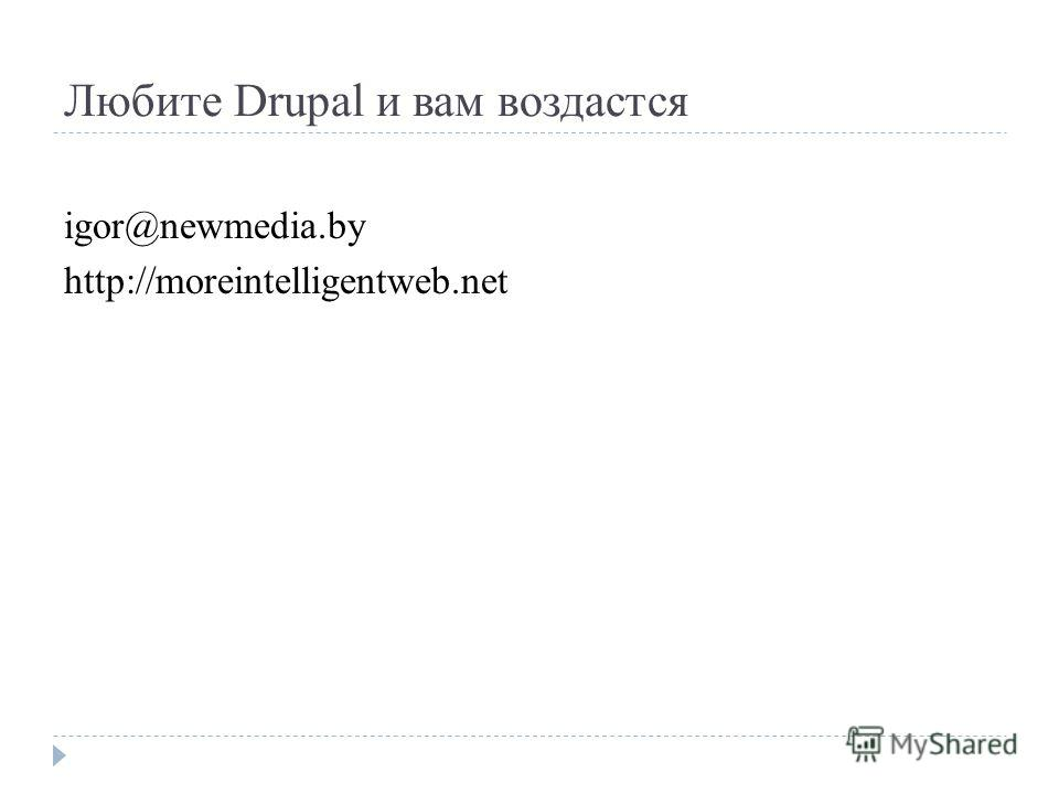 Любите Drupal и вам воздастся igor@newmedia.by http://moreintelligentweb.net