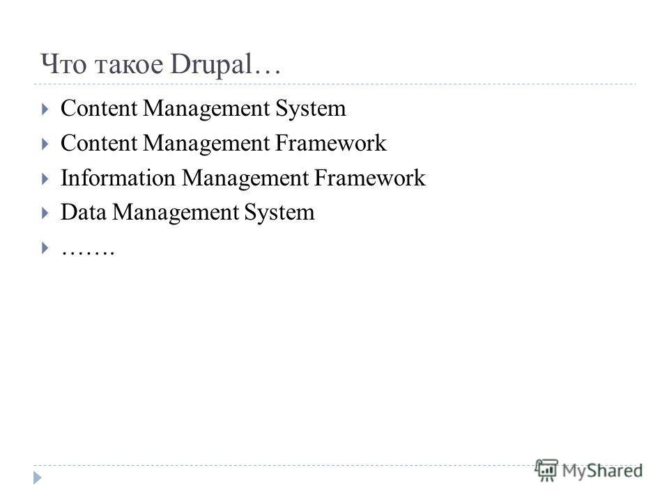 Что такое Drupal… Content Management System Content Management Framework Information Management Framework Data Management System …….
