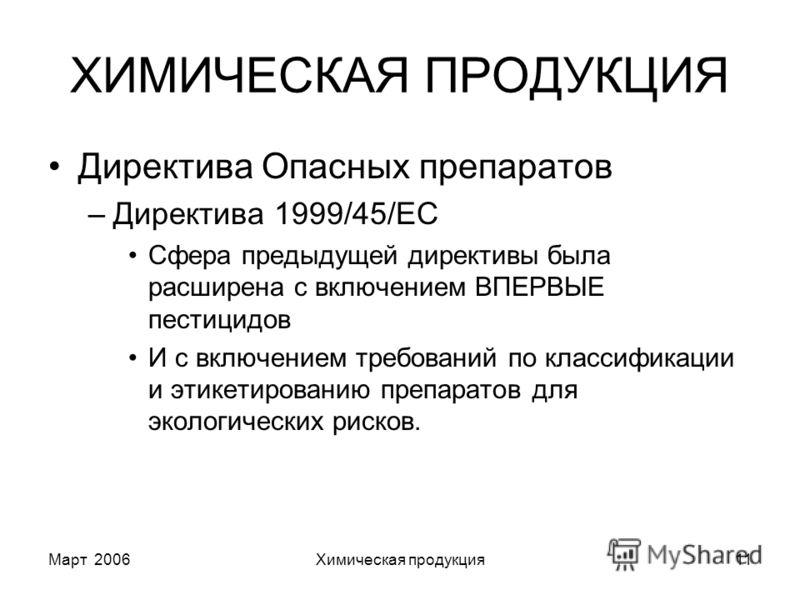 Март 2006Химическая продукция11 ХИМИЧЕСКАЯ ПРОДУКЦИЯ Директива Опасных препаратов –Директива 1999/45/EC Сфера предыдущей директивы была расширена с включением ВПЕРВЫЕ пестицидов И с включением требований по классификации и этикетированию препаратов д