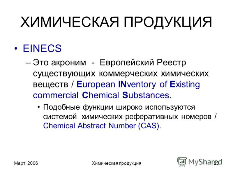 Март 2006Химическая продукция23 ХИМИЧЕСКАЯ ПРОДУКЦИЯ EINECS –Это акроним - Европейский Реестр существующих коммерческих химических веществ / European INventory of Existing commercial Chemical Substances. Подобные функции широко используются системой