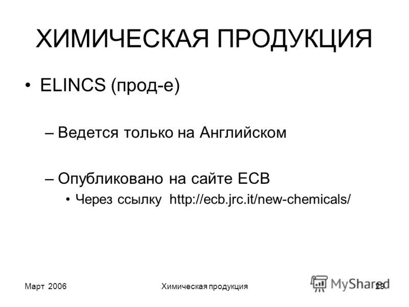 Март 2006Химическая продукция29 ХИМИЧЕСКАЯ ПРОДУКЦИЯ ELINCS (прод-е) –Ведется только на Английском –Опубликовано на сайте ECB Через ссылку http://ecb.jrc.it/new-chemicals/