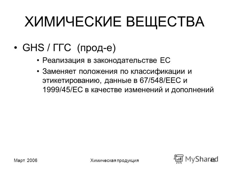 Март 2006Химическая продукция46 ХИМИЧЕСКИЕ ВЕЩЕСТВА GHS / ГГС (прод-е) Реализация в законодательстве ЕС Заменяет положения по классификации и этикетированию, данные в 67/548/EEC и 1999/45/EC в качестве изменений и дополнений