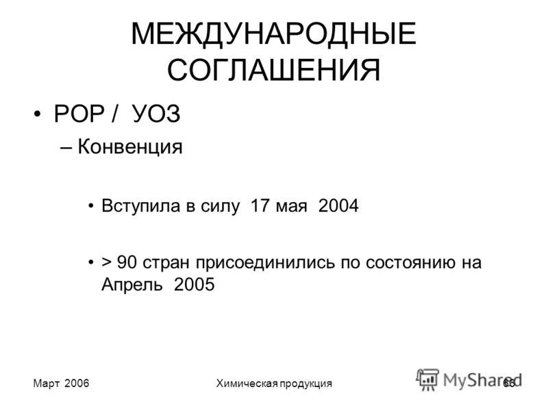 Март 2006Химическая продукция66 МЕЖДУНАРОДНЫЕ СОГЛАШЕНИЯ POP / УОЗ –Конвенция Вступила в силу 17 мая 2004 > 90 стран присоединились по состоянию на Апрель 2005