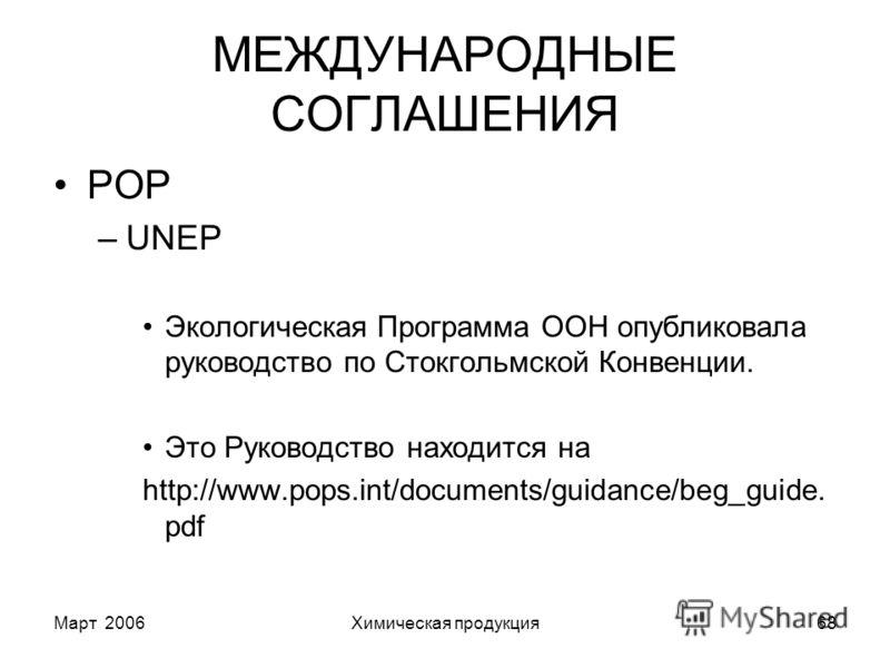 Март 2006Химическая продукция68 МЕЖДУНАРОДНЫЕ СОГЛАШЕНИЯ POP –UNEP Экологическая Программа ООН опубликовала руководство по Стокгольмской Конвенции. Это Руководство находится на http://www.pops.int/documents/guidance/beg_guide. pdf