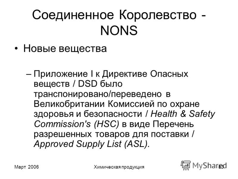 Март 2006Химическая продукция83 Соединенное Королевство - NONS Новые вещества –Приложение I к Директиве Опасных веществ / DSD было транспонировано/переведено в Великобритании Комиссией по охране здоровья и безопасности / Health & Safety Commission's