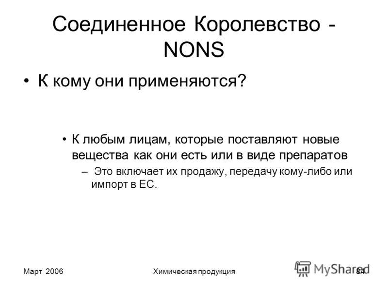 Март 2006Химическая продукция84 Соединенное Королевство - NONS К кому они применяются? К любым лицам, которые поставляют новые вещества как они есть или в виде препаратов – Это включает их продажу, передачу кому-либо или импорт в ЕС.